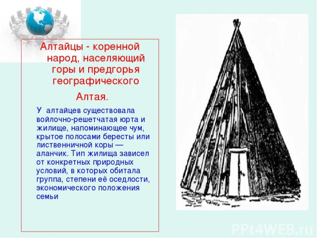 Алтайцы - коренной народ, населяющий горы и предгорья географического Алтая. У алтайцев существовала войлочно-решетчатая юрта и жилище, напоминающее чум, крытое полосами бересты или лиственничной коры— аланчик. Тип жилища зависел от конкретных прир…