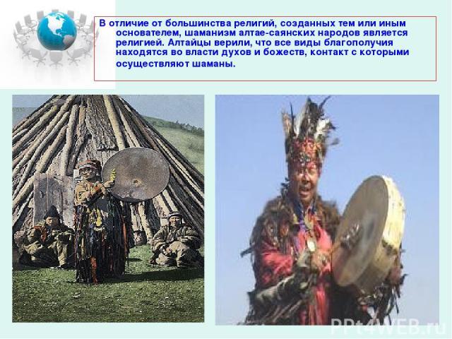 В отличие от большинства религий, созданных тем или иным основателем, шаманизм алтае-саянских народов является религией. Алтайцы верили, что все виды благополучия находятся во власти духов и божеств, контакт с которыми осуществляют шаманы.