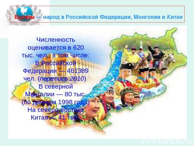Буряты— народ в Российской Федерации, Монголии и Китае Численность оценивается в 620 тыс. чел., в том числе: В Российской Федерации— 461389 чел. (перепись 2010) В северной Монголии— 80 тыс. (по данным 1998года) На северо-востоке Китая— 41 тыс.