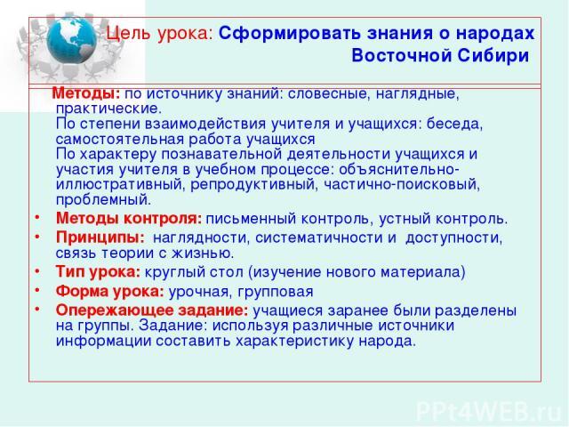 Цель урока: Сформировать знания о народах Восточной Сибири Методы: по источнику знаний: словесные, наглядные, практические. По степени взаимодействия учителя и учащихся: беседа, самостоятельная работа учащихся По характеру познавательной деятельност…