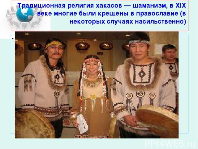 Традиционная религия хакасов — шаманизм, в XIX веке многие были крещены в православие (в некоторых случаях насильственно)