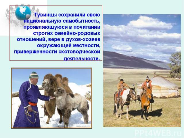 Тувинцы сохранили свою национальную самобытность, проявляющуюся в почитании строгих семейно-родовых отношений, вере в духов-хозяев окружающей местности, приверженности скотоводческой деятельности.