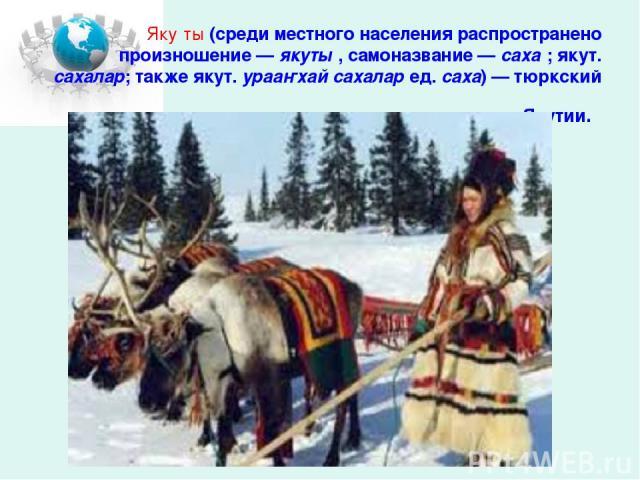 Яку ты (среди местного населения распространено произношение— якуты , самоназвание— саха ; якут. сахалар; также якут. урааҥхай сахалар ед. саха)— тюркский народ, коренное население Якутии.