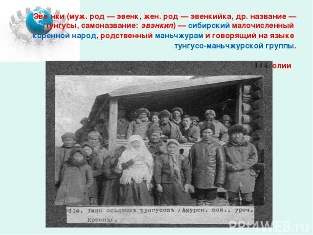 Эве нки (муж. род— эвенк, жен. род— эвенкийка, др. название— тунгусы, самоназвание: эвэнкил)— сибирский малочисленный коренной народ, родственный маньчжурам и говорящий на языке тунгусо-маньчжурской группы. Живут в России, Китае и Монголии