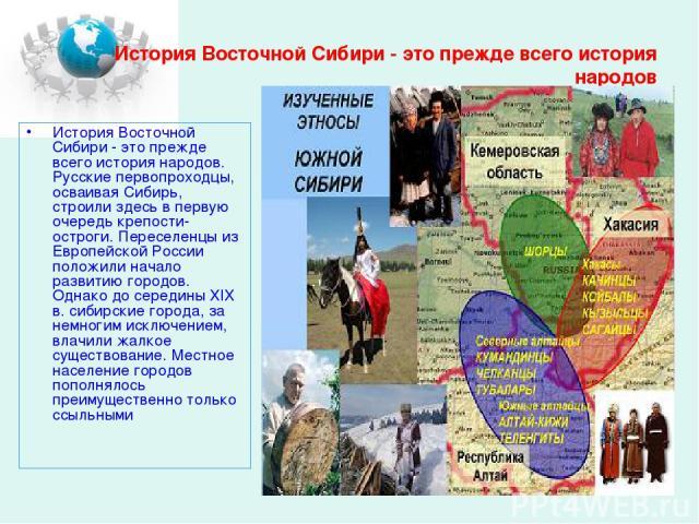 История Восточной Сибири - это прежде всего история народов История Восточной Сибири - это прежде всего история народов. Русские первопроходцы, осваивая Сибирь, строили здесь в первую очередь крепости-остроги. Переселенцы из Европейской России полож…