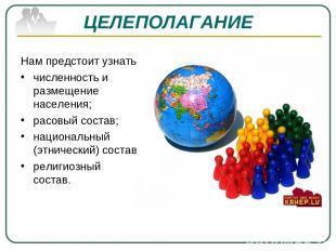 ЦЕЛЕПОЛАГАНИЕ Нам предстоит узнать: численность и размещение населения; расовый