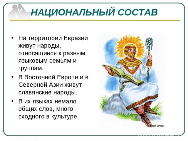 НАЦИОНАЛЬНЫЙ СОСТАВ На территории Евразии живут народы, относящиеся к разным языковым семьям и группам. В Восточной Европе и в Северной Азии живут славянские народы. В их языках немало общих слов, много сходного в культуре.