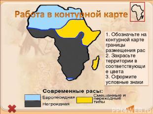 1. Обозначьте на контурной карте границы размещения рас 2. Закрасьте территории