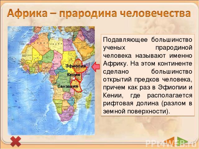 Эфиопия Кения Танзания Подавляющее большинство ученых прародиной человека называют именно Африку. На этом континенте сделано большинство открытий предков человека, причем как раз в Эфиопии и Кении, где располагается рифтовая долина (разлом в земной …