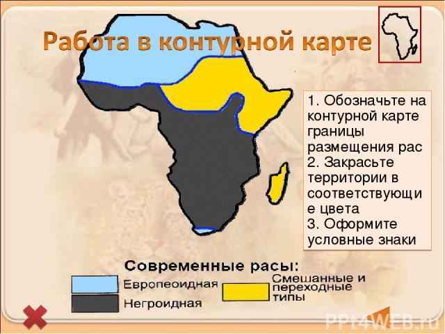 1. Обозначьте на контурной карте границы размещения рас 2. Закрасьте территории в соответствующие цвета 3. Оформите условные знаки