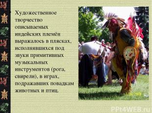 Художественное творчество описываемых индейских племён выражалось в плясках, исп