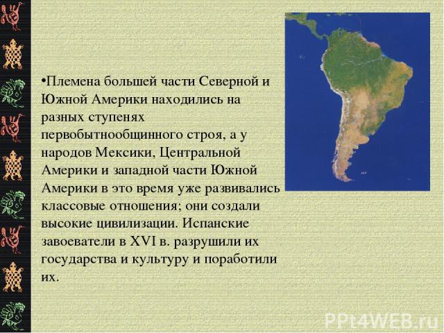 Племена большей части Северной и Южной Америки находились на разных ступенях первобытнообщинного строя, а у народов Мексики, Центральной Америки и западной части Южной Америки в это время уже развивались классовые отношения; они создали высокие циви…