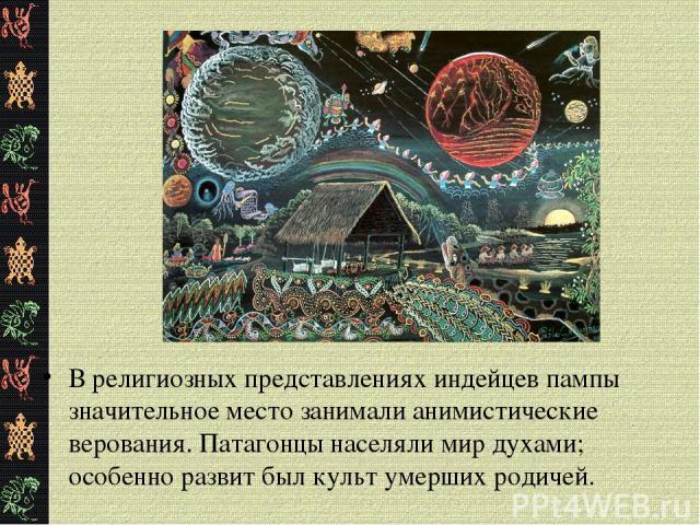 В религиозных представлениях индейцев пампы значительное место занимали анимистические верования. Патагонцы населяли мир духами; особенно развит был культ умерших родичей.