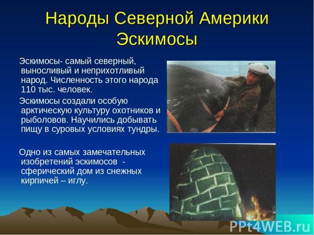 Народы Северной Америки Эскимосы Эскимосы- самый северный, выносливый и неприхотливый народ. Численность этого народа 110 тыс. человек. Эскимосы создали особую арктическую культуру охотников и рыболовов. Научились добывать пищу в суровых условиях ту…