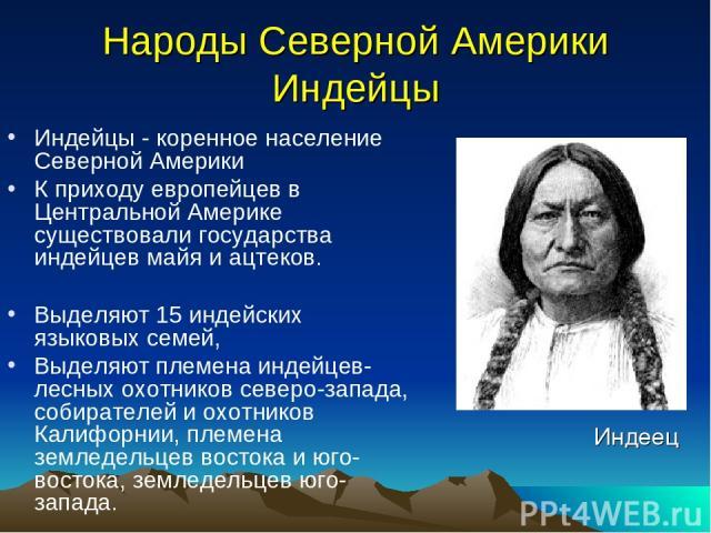 Народы Северной Америки Индейцы Индейцы - коренное население Северной Америки К приходу европейцев в Центральной Америке существовали государства индейцев майя и ацтеков. Выделяют 15 индейских языковых семей, Выделяют племена индейцев- лесных охотни…