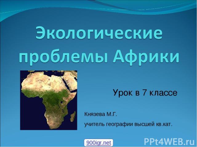 Урок в 7 классе Князева М.Г. учитель географии высшей кв.кат. 900igr.net