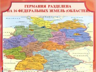 ГЕРМАНИЯ РАЗДЕЛЕНА НА 16 ФЕДЕРАЛЬНЫХ ЗЕМЕЛЬ (ОБЛАСТЕЙ)