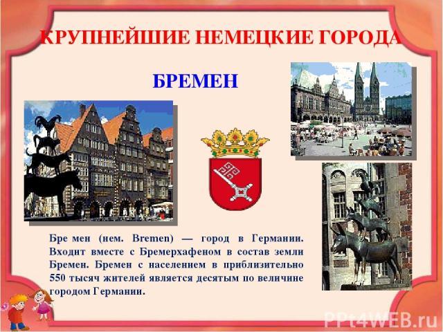 КРУПНЕЙШИЕ НЕМЕЦКИЕ ГОРОДА БРЕМЕН Бре мен (нем. Bremen) — город в Германии. Входит вместе с Бремерхафеном в состав земли Бремен. Бремен с населением в приблизительно 550 тысяч жителей является десятым по величине городом Германии.