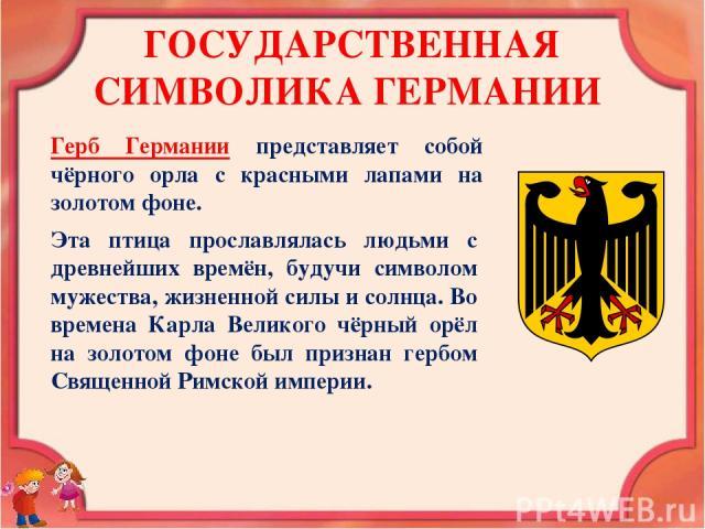 ГОСУДАРСТВЕННАЯ СИМВОЛИКА ГЕРМАНИИ Герб Германии представляет собой чёрного орла с красными лапами на золотом фоне. Эта птица прославлялась людьми с древнейших времён, будучи символом мужества, жизненной силы и солнца. Во времена Карла Великого чёрн…