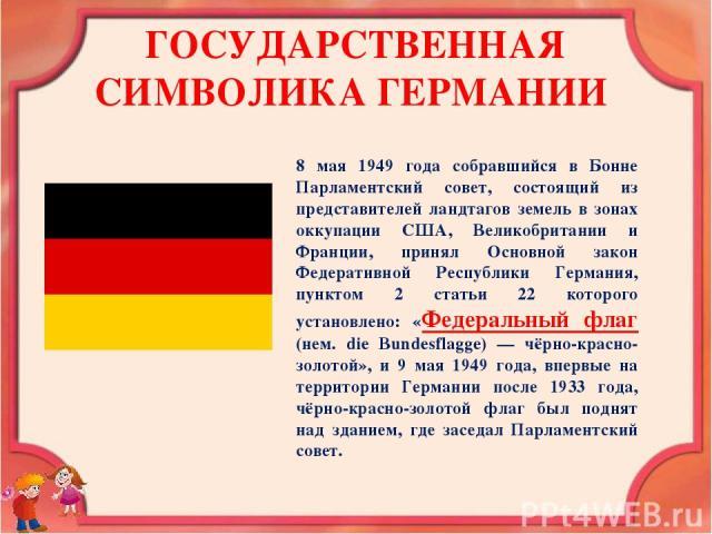 ГОСУДАРСТВЕННАЯ СИМВОЛИКА ГЕРМАНИИ 8 мая 1949 года собравшийся в Бонне Парламентский совет, состоящий из представителей ландтагов земель в зонах оккупации США, Великобритании и Франции, принял Основной закон Федеративной Республики Германия, пунктом…