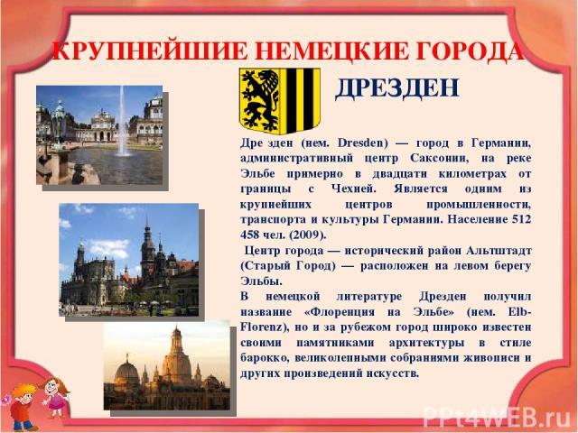 КРУПНЕЙШИЕ НЕМЕЦКИЕ ГОРОДА ДРЕЗДЕН Дре зден (нем. Dresden) — город в Германии, административный центр Саксонии, на реке Эльбе примерно в двадцати километрах от границы с Чехией. Является одним из крупнейших центров промышленности, транспорта и культ…