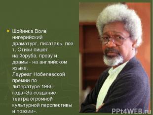 Шойинка Воле нигерийский драматург,писатель,поэт. Стихи пишет найоруба, прозу