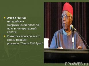 Ачебе Чинуа-нигерийско-американскийписатель, поэт и литературный критик. Извест