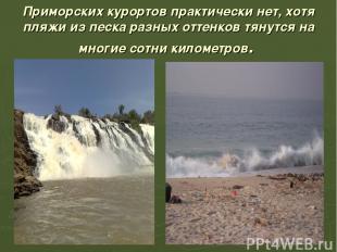 Приморских курортов практически нет, хотя пляжи из песка разных оттенков тянутся
