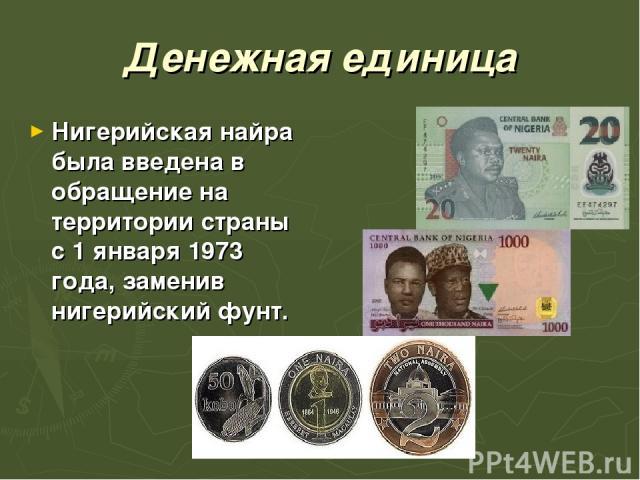 Денежная единица Нигерийская найра была введена в обращение на территории страны с1 января1973 года, заменив нигерийский фунт.