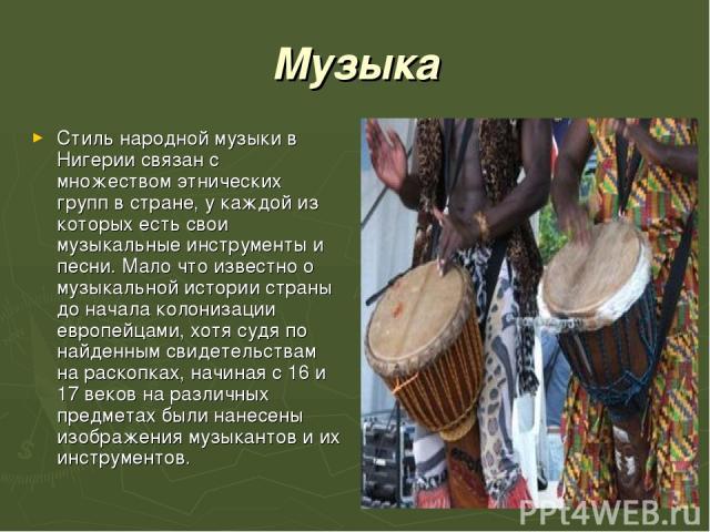 Музыка Стиль народной музыки в Нигерии связан с множествомэтнических группв стране, у каждой из которых есть свои музыкальные инструменты и песни. Мало что известно о музыкальной истории страны до начала колонизации европейцами, хотя судя по найде…