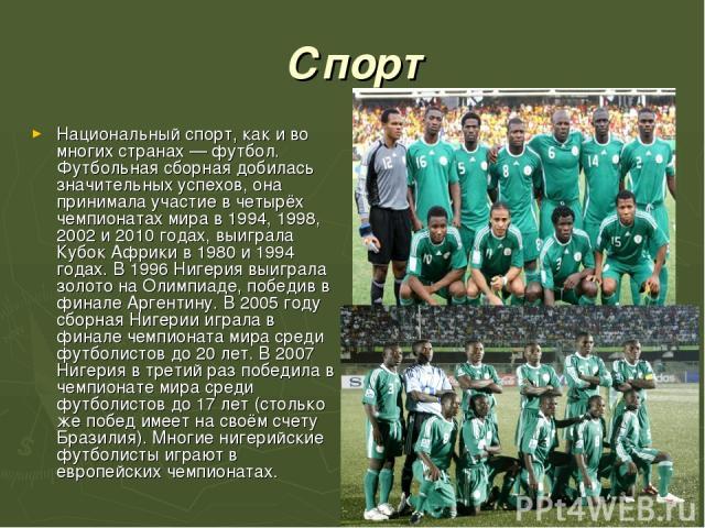 Спорт Национальный спорт, как и во многих странах — футбол. Футбольная сборная добилась значительных успехов, она принимала участие в четырёх чемпионатах мира в 1994, 1998, 2002 и 2010 годах, выиграла Кубок Африки в 1980 и 1994 годах. В 1996 Нигерия…