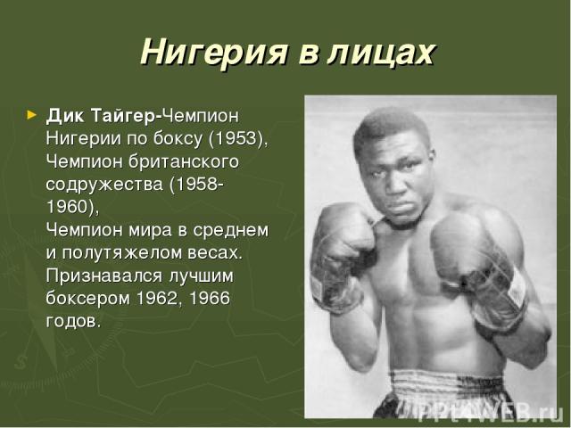 Нигерия в лицах Дик Тайгер-Чемпион Нигерии по боксу (1953), Чемпион британского содружества (1958-1960), Чемпион мира в среднем и полутяжелом весах. Признавался лучшим боксером 1962, 1966 годов.