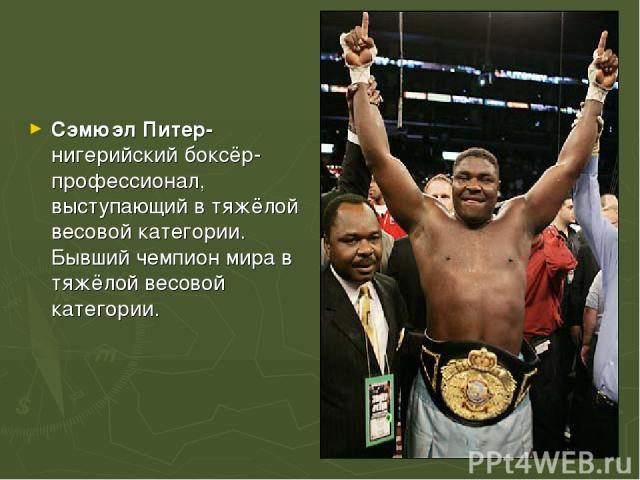 Сэмюэл Питер-нигерийскийбоксёр-профессионал, выступающий в тяжёлой весовой категории. Бывший чемпион мира в тяжёлой весовой категории.