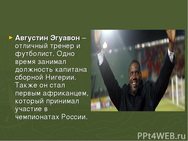 Августин Эгуавон – отличный тренер и футболист. Одно время занимал должность капитана сборной Нигерии. Также он стал первым африканцем, который принимал участие в чемпионатах России.
