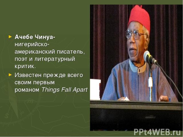 Ачебе Чинуа-нигерийско-американскийписатель, поэт и литературный критик. Известен прежде всего своим первым романомThings Fall Apart