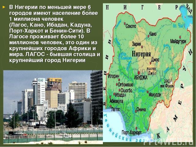 В Нигерии по меньшей мере 6 городов имеют население более 1 миллиона человек (Лагос,Кано,Ибадан,Кадуна, Порт-ХаркотиБенин-Сити). В Лагосе проживает более 10 миллионов человек, это один из крупнейших городов Африки и мира. ЛАГОС - бывшая столиц…