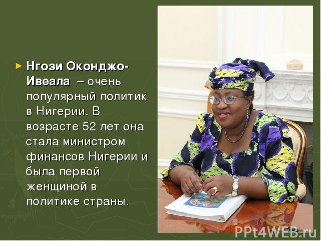 Нгози Оконджо-Ивеала – очень популярный политик в Нигерии. В возрасте 52 лет она стала министром финансов Нигерии и была первой женщиной в политике страны.