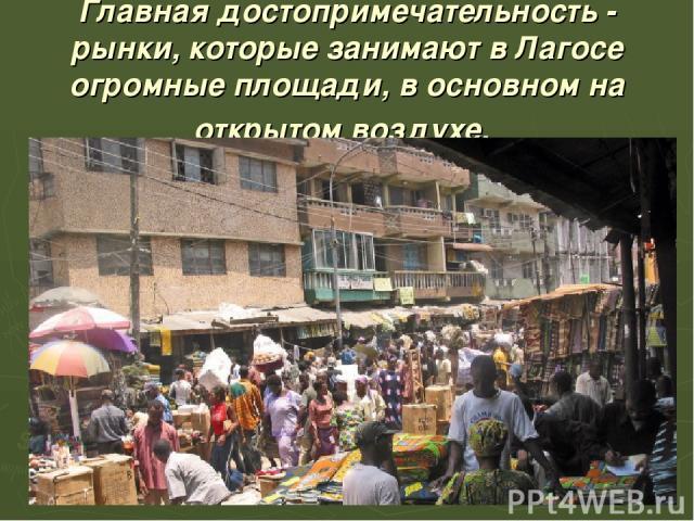 Главная достопримечательность - рынки, которые занимают в Лагосе огромные площади, в основном на открытом воздухе.