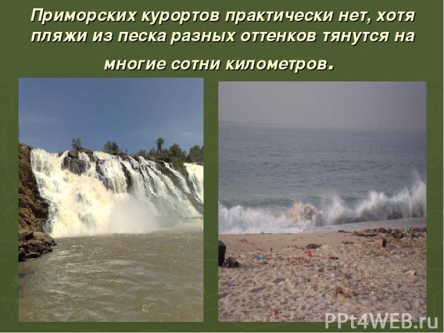 Приморских курортов практически нет, хотя пляжи из песка разных оттенков тянутся на многие сотни километров.