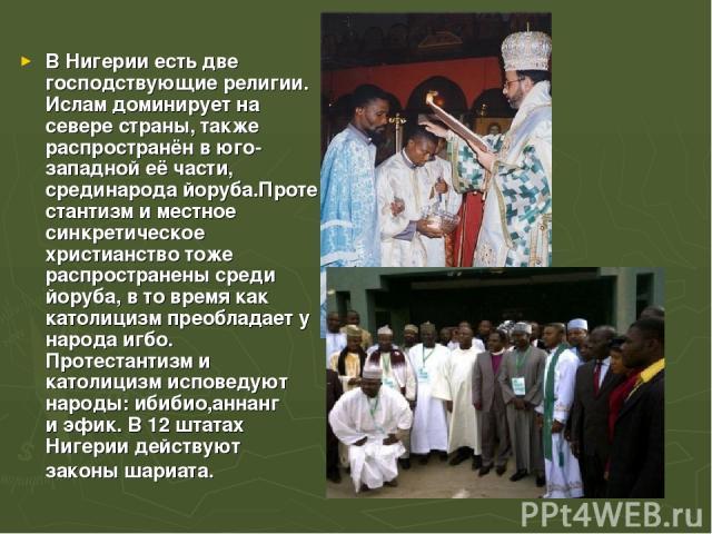 В Нигерии есть две господствующиерелигии. Исламдоминирует на севере страны, также распространён в юго-западной её части, срединародайоруба.Протестантизми местное синкретическое христианствотоже распространены среди йоруба, в то время как католи…