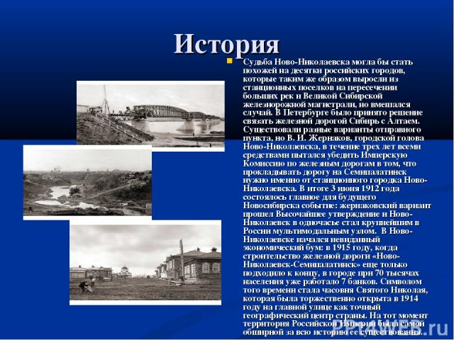 История Судьба Ново-Николаевска могла бы стать похожей на десятки российских городов, которые таким же образом выросли из станционных поселков на пересечении больших рек и Великой Сибирской железнорожной магистрали, но вмешался случай. В Петербурге …
