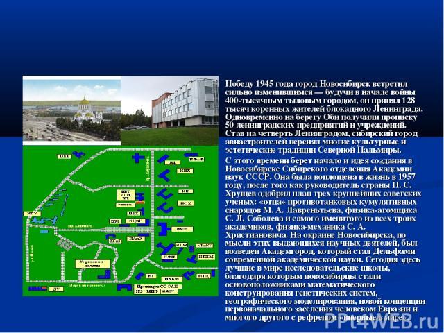 Победу 1945 года город Новосибирск встретил сильно изменившимся — будучи в начале войны 400-тысячным тыловым городом, он принял 128 тысяч коренных жителей блокадного Ленинграда. Одновременно на берегу Оби получили прописку 50 ленинградских предприят…