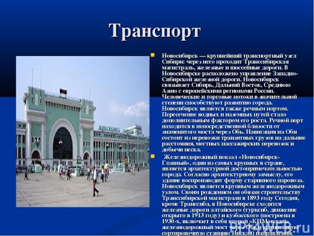 Транспорт Новосибирск — крупнейший транспортный узел Сибири: через него проходит Транссибирская магистраль, железные и шоссейные дороги. В Новосибирске расположено управление Западно-Сибирской железной дороги. Новосибирск связывает Сибирь, Дальний В…