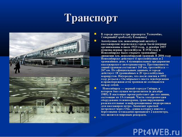Транспорт В городе имеется три аэропорта: Толмачёво, Северный(Городской), Ельцовка] Автобусные (см. новосибирский автобус) пассажирские перевозки в городе были впервые организованы в июле 1923 года, в декабре 1957 пущены первые троллейбусы В 1934 го…