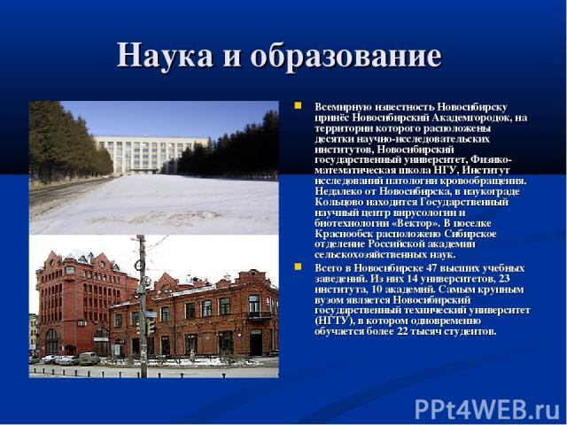 Наука и образование Всемирную известность Новосибирску принёс Новосибирский Академгородок, на территории которого расположены десятки научно-исследовательских институтов, Новосибирский государственный университет, Физико-математическая школа НГУ, Ин…