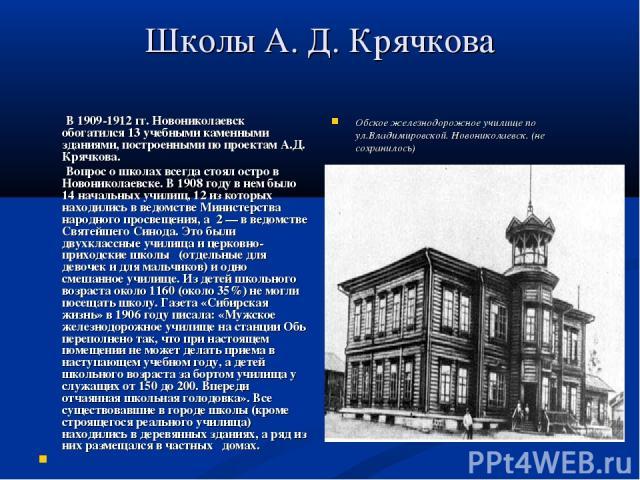 Школы А. Д. Крячкова В 1909-1912 гг. Новониколаевск обогатился 13 учебными каменными зданиями, построенными по проектам А.Д. Крячкова. Вопрос о школах всегда стоял остро в Новониколаевске. В 1908 году в нем было 14 начальных училищ, 12 из которых на…
