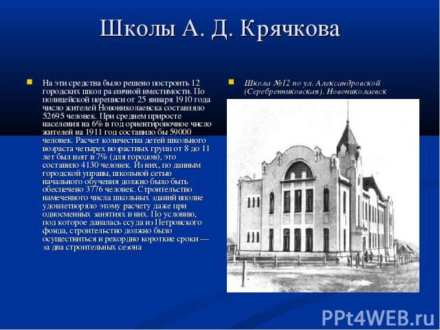 Школы А. Д. Крячкова На эти средства было решено построить 12 городских школ различной вместимости. По полицейской переписи от 25 января 1910 года число жителей Новониколаевска составляло 52695 человек. При среднем приросте населения на 6% в год ори…