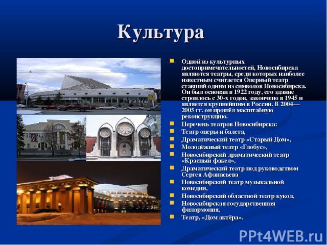 Культура Одной из культурных достопримечательностей, Новосибирска являются театры, среди которых наиболее известным считается Оперный театр ставший одним из символов Новосибирска. Он был основан в 1922 году, его здание строилось с 30-х годов, законч…