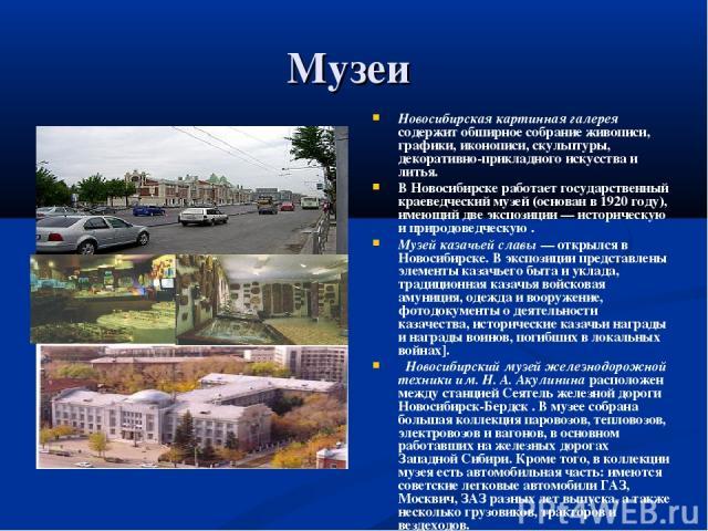 Музеи Новосибирская картинная галерея содержит обширное собрание живописи, графики, иконописи, скульптуры, декоративно-прикладного искусства и литья. В Новосибирске работает государственный краеведческий музей (основан в 1920 году), имеющий две эксп…