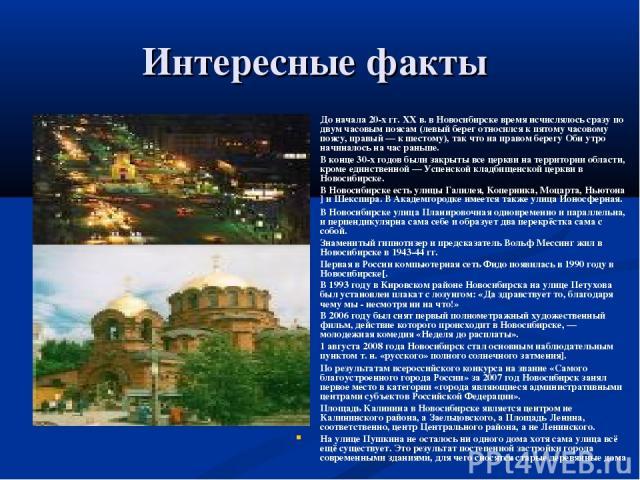 Интересные факты До начала 20-х гг. XX в. в Новосибирске время исчислялось сразу по двум часовым поясам (левый берег относился к пятому часовому поясу, правый — к шестому), так что на правом берегу Оби утро начиналось на час раньше. В конце 30-х год…